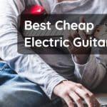 Best Cheap Electric Guitars